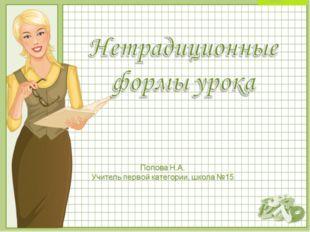 Нетрадиционные формы урока Попова Н.А. Учитель первой категории, школа №15 ©