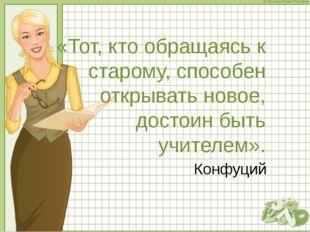 «Тот, кто обращаясь к старому, способен открывать новое, достоин быть учителе