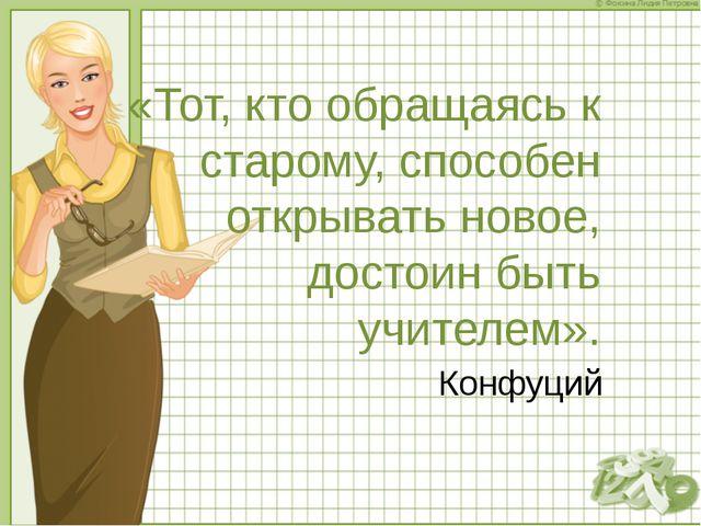 «Тот, кто обращаясь к старому, способен открывать новое, достоин быть учителе...