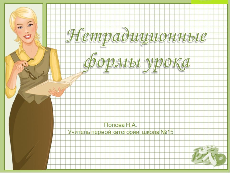 Нетрадиционные формы урока Попова Н.А. Учитель первой категории, школа №15 ©...