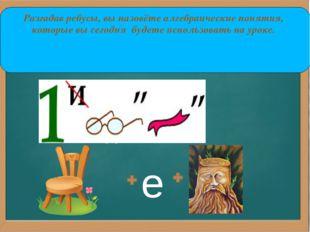,, е Разгадав ребусы, вы назовёте алгебраические понятия, которые вы сегодня