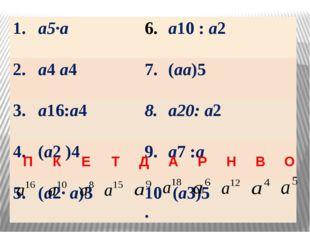1. а5∙а а10:а2 2. а4а4 7. (аа)5 3. а16:а4 8. а20:а2 4. (а2)4 9. а7:а 5. (а2∙