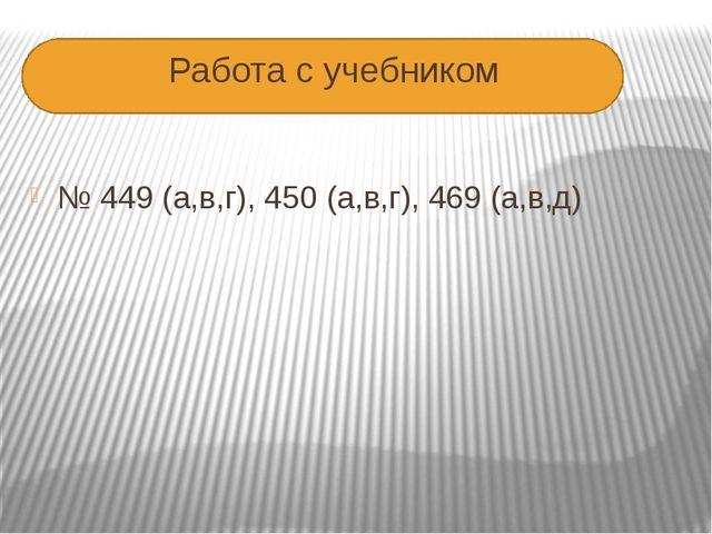 Работа с учебником № 449 (а,в,г), 450 (а,в,г), 469 (а,в,д)