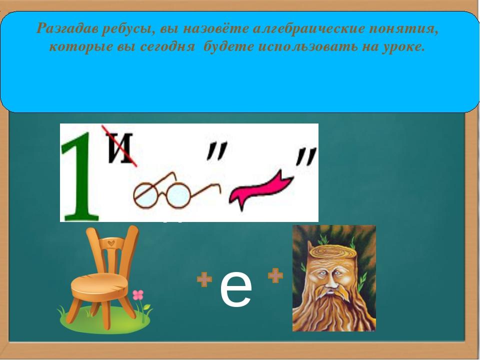 ,, е Разгадав ребусы, вы назовёте алгебраические понятия, которые вы сегодня...