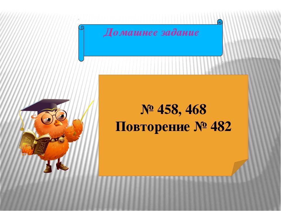 Домашнее задание № 458, 468 Повторение № 482