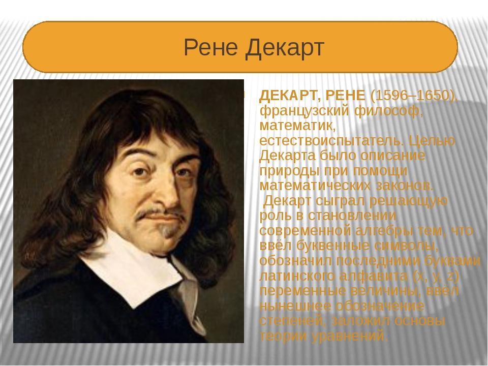 Рене Декарт ДЕКАРТ, РЕНЕ(1596–1650), французский философ, математик, естест...