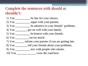 Complete the sentences with should or shouldn't: 1) You __________ be late fo