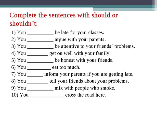 Complete the sentences with should or shouldn't: 1) You __________ be late fo...