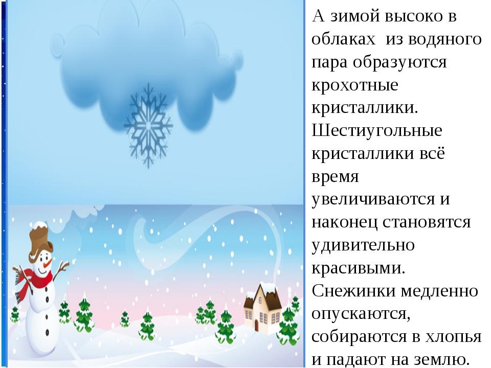 А зимой высоко в облаках из водяного пара образуются крохотные кристаллики....