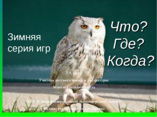 Что? Где? Когда? Зимняя серия игр 7 А класс Учитель русского языка и литерату