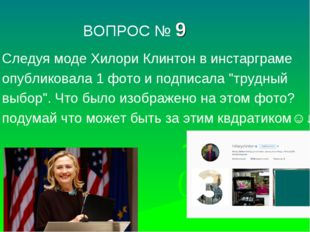 ВОПРОС № 9 Следуя моде Хилори Клинтон в инстарграме опубликовала 1 фото и по