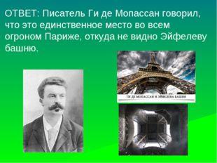 ОТВЕТ: Писатель Ги де Мопассан говорил, что это единственное место во всем ог