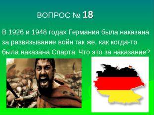 ВОПРОС № 18 В 1926 и 1948 годах Германия была наказана за развязывание войн