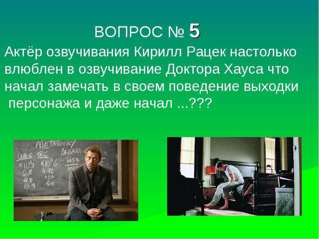 ВОПРОС № 5 Актёр озвучивания Кирилл Рацек настолько влюблен в озвучивание До...