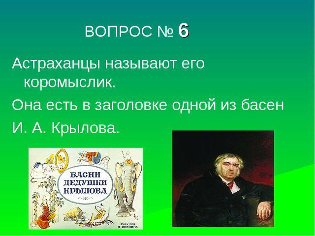 ВОПРОС № 6 Астраханцы называют его коромыслик. Она есть в заголовке одной из...