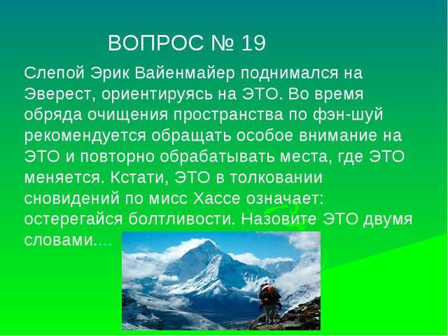 ВОПРОС № 19 Слепой Эрик Вайенмайер поднимался на Эверест, ориентируясь на ЭТ...