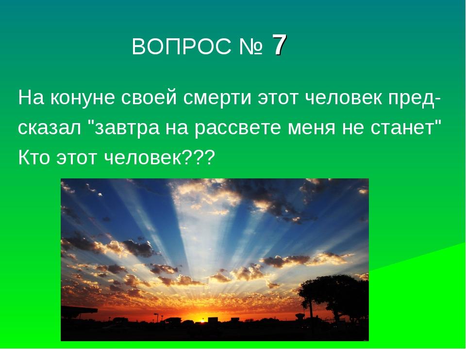 """ВОПРОС № 7 На конуне своей смерти этот человек пред- сказал """"завтра на рассв..."""