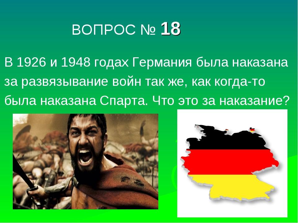 ВОПРОС № 18 В 1926 и 1948 годах Германия была наказана за развязывание войн...