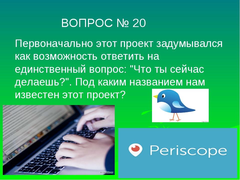 ВОПРОС № 20 Первоначально этот проект задумывался как возможность ответить н...