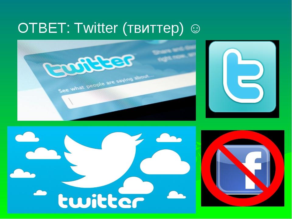 ОТВЕТ: Twitter (твиттер) ☺