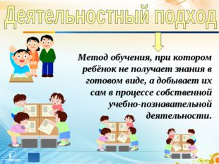 Метод обучения, при котором ребёнок не получает знания в готовом виде, а добы