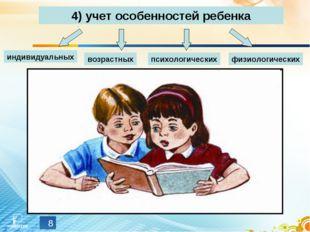 * 4) учет особенностей ребенка индивидуальных возрастных психологических физи