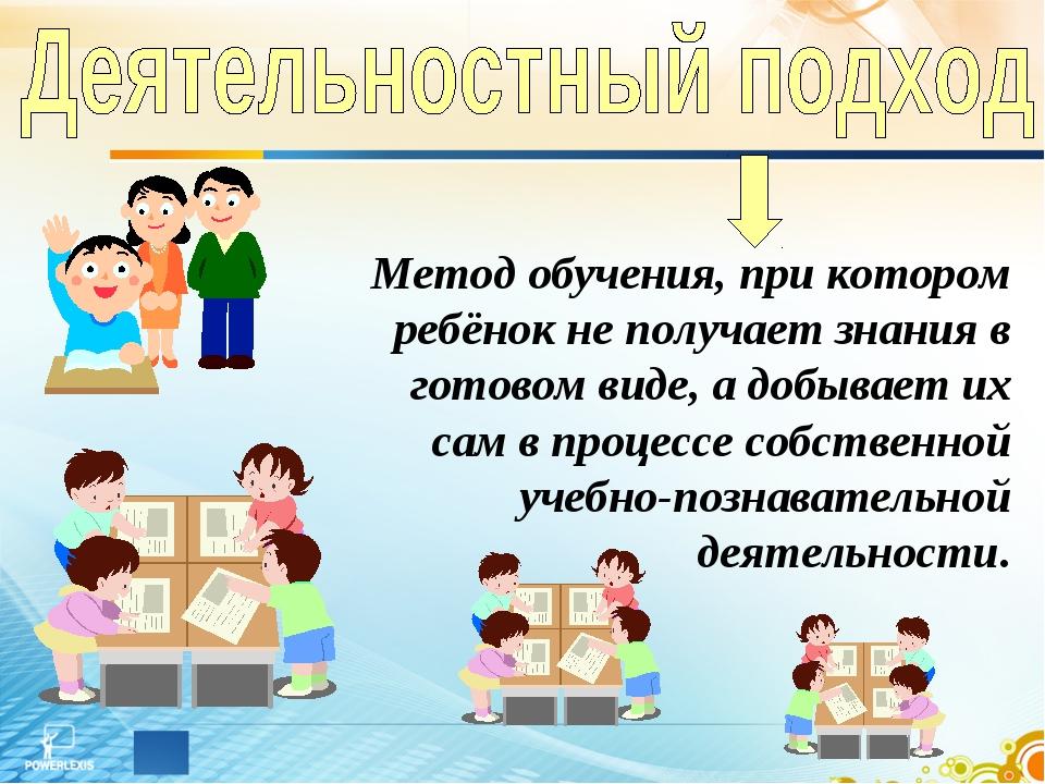 Метод обучения, при котором ребёнок не получает знания в готовом виде, а добы...