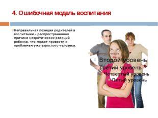 4. Ошибочная модель воспитания Неправильная позиция родителей в воспитании –