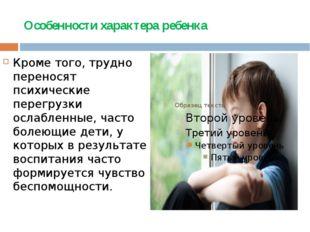 Особенности характера ребенка Кроме того, трудно переносят психические перегр