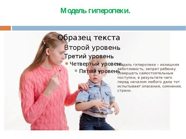 Модель гиперопеки. Модель гиперопеки – излишняя заботливость, запрет ребенку...