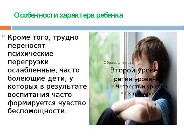 Особенности характера ребенка Кроме того, трудно переносят психические перегр...