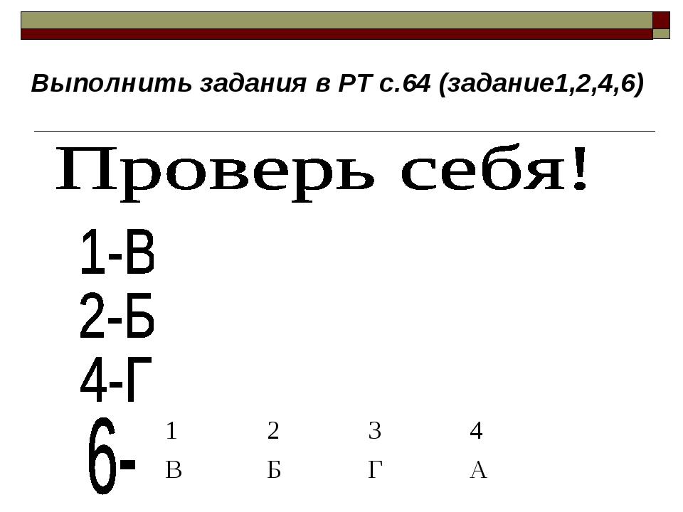 Выполнить задания в РТ с.64 (задание1,2,4,6) 1234 ВБГА