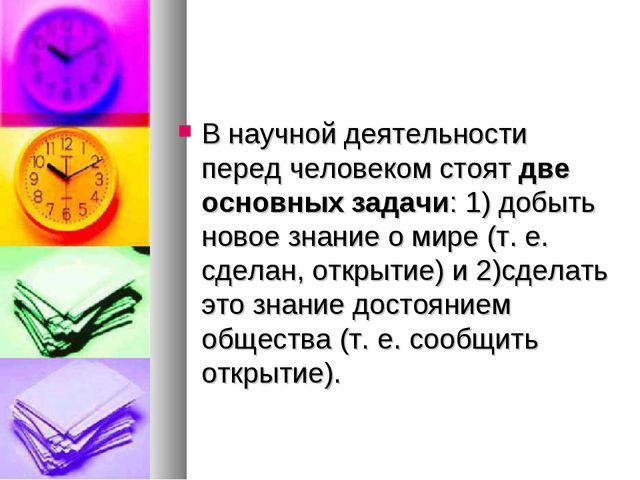 В научной деятельности перед человеком стоят две основных задачи: 1) добыть н...