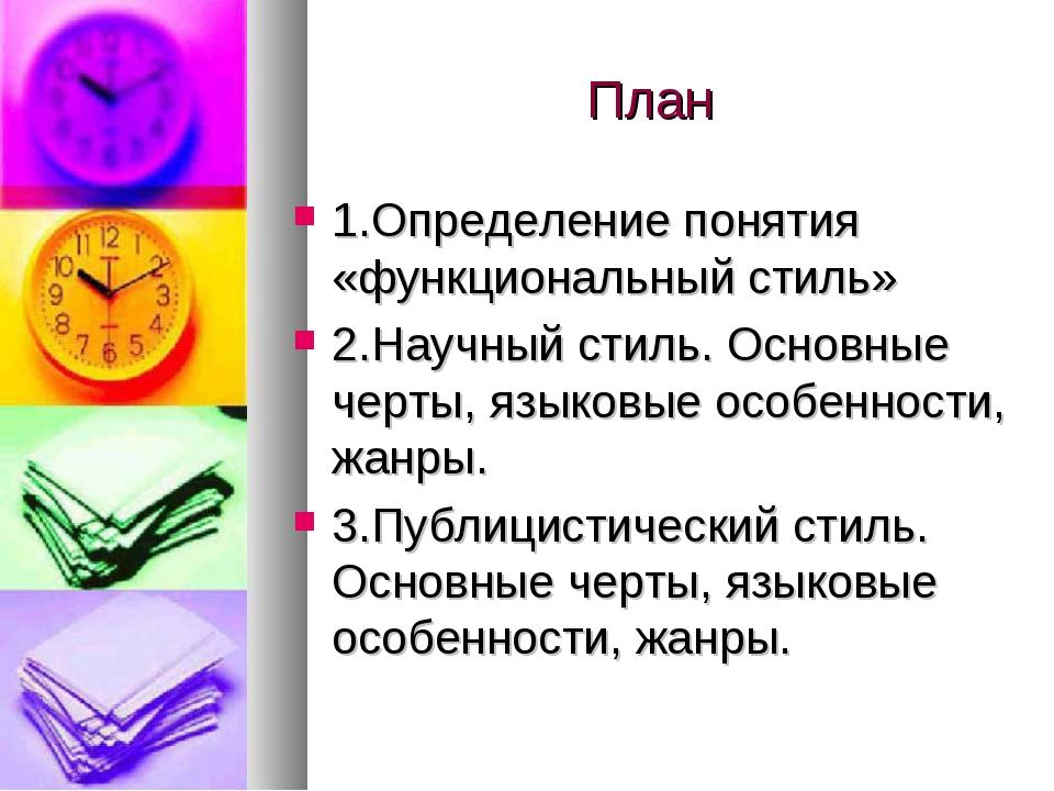 План 1.Определение понятия «функциональный стиль» 2.Научный стиль. Основные ч...