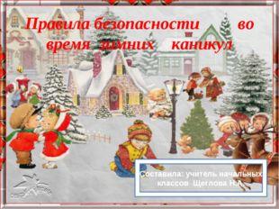 Правила безопасности во время зимних каникул Составила: учитель начальных кла