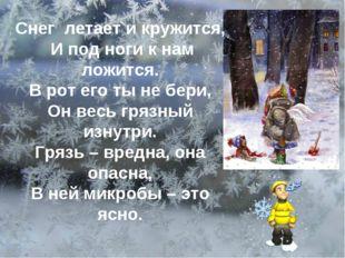 Снег летает и кружится, И под ноги к нам ложится. В рот его ты не бери, Он ве