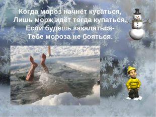 Когда мороз начнёт кусаться, Лишь морж идёт тогда купаться. Если будешь закал