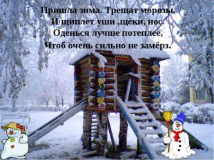 Пришла зима. Трещат морозы. И щиплет уши ,щёки, нос. Оденься лучше потеплее,