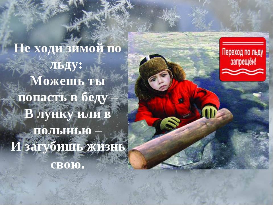 Не ходи зимой по льду: Можешь ты попасть в беду – В лунку или в полынью – И...