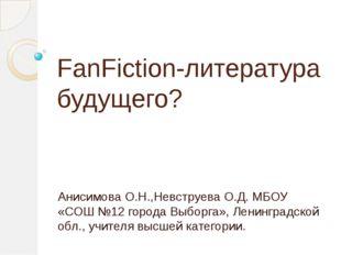 FanFiction-литература будущего? Анисимова О.Н.,Невструева О.Д. МБОУ «СОШ №12