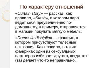 По характеру отношений «Curtain story»— рассказ, как правило, «Slash», в кот