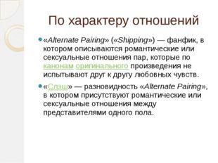 По характеру отношений «Alternate Pairing» («Shipping»)— фанфик, в котором о