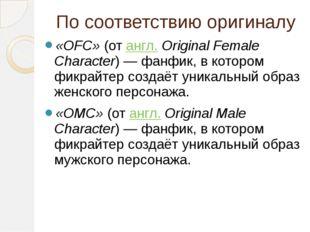 По соответствию оригиналу «OFC»(отангл.Original Female Character)— фанфик