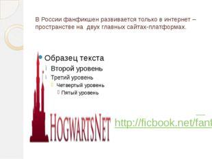В России фанфикшен развивается только в интернет –пространстве на двух главны