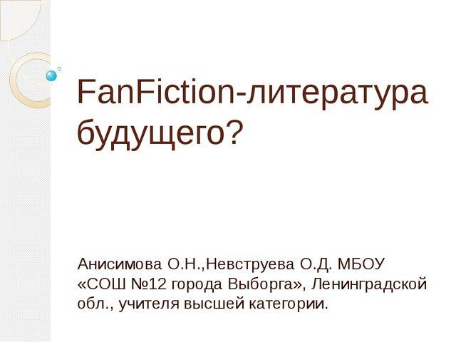 FanFiction-литература будущего? Анисимова О.Н.,Невструева О.Д. МБОУ «СОШ №12...
