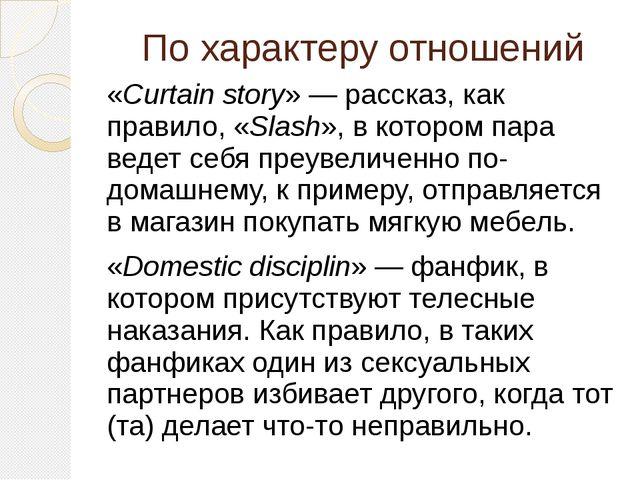 По характеру отношений «Curtain story»— рассказ, как правило, «Slash», в кот...