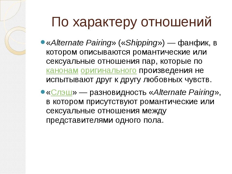 По характеру отношений «Alternate Pairing» («Shipping»)— фанфик, в котором о...