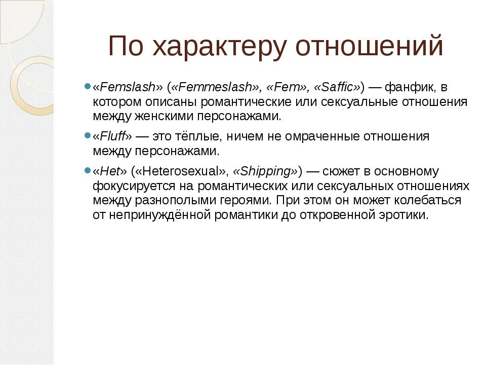 По характеру отношений «Femslash» («Femmeslash», «Fem», «Saffic»)— фанфик, в...