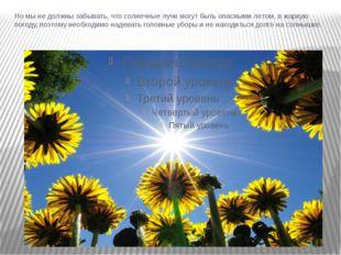 Но мы не должны забывать, что солнечные лучи могут быть опасными летом, в жар