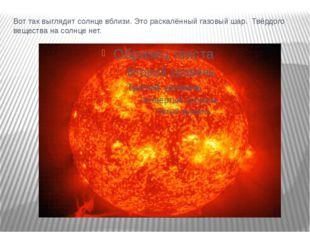 Вот так выглядит солнце вблизи. Это раскалённый газовый шар. Твёрдого веществ